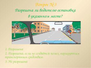 Вопрос № 3 Разрешена ли водителю остановка в указанном месте? 1. Разрешена 2.