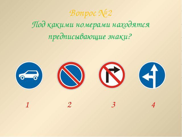 Вопрос № 2 Под какими номерами находятся предписывающие знаки? 1 2 3 4