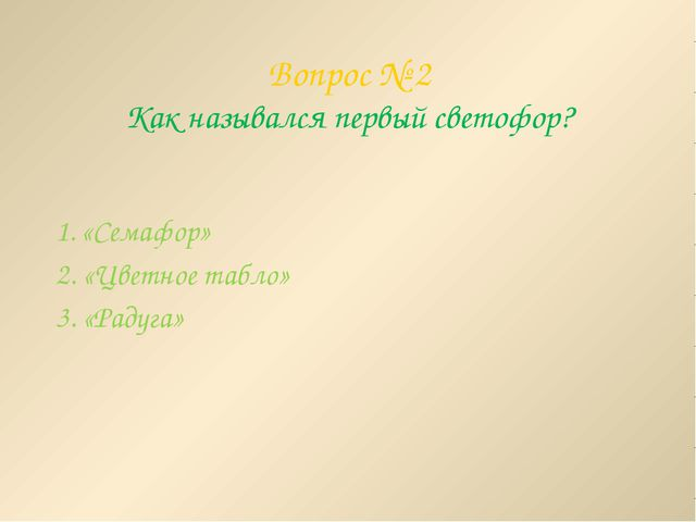 Вопрос № 2 Как назывался первый светофор? 1. «Семафор» 2. «Цветное табло» 3....