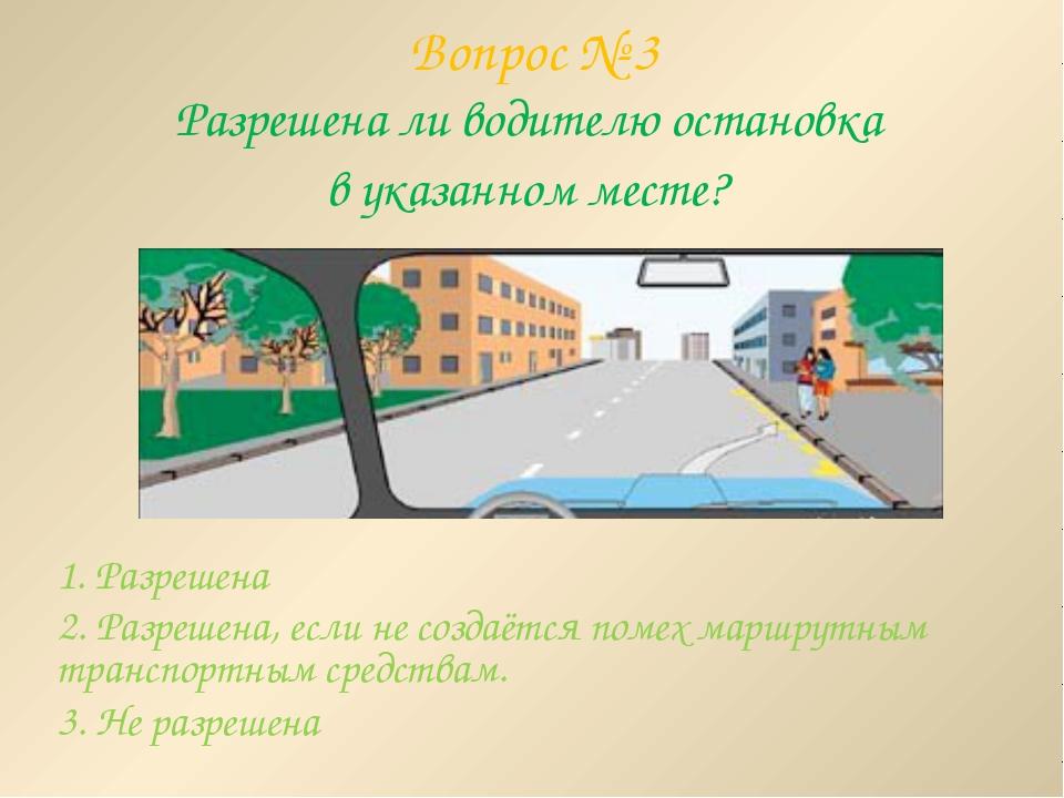 Вопрос № 3 Разрешена ли водителю остановка в указанном месте? 1. Разрешена 2....