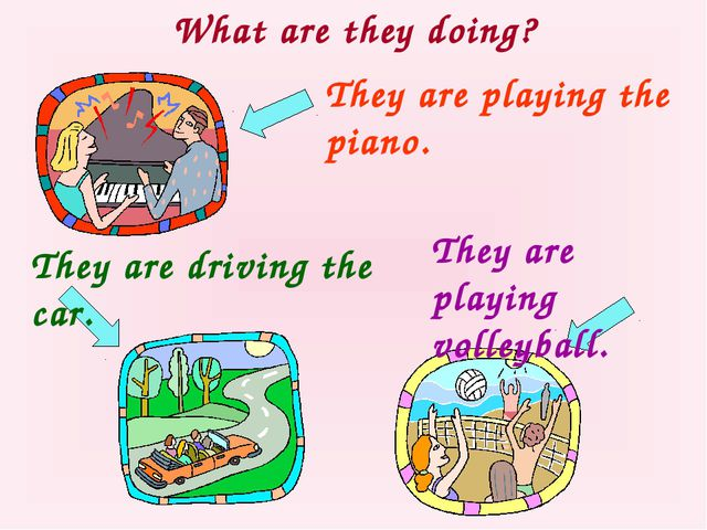 What are they doing? They are playing the piano. They are driving the car. Th...