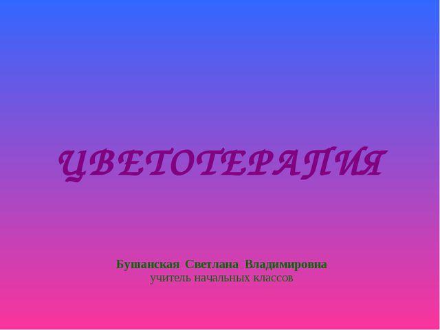 ЦВЕТОТЕРАПИЯ Бушанская Светлана Владимировна учитель начальных классов