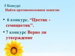 """5 Конкурс Найти противоположное понятие 6 конкурс. """"Цветик - семицветик"""". 7 к"""
