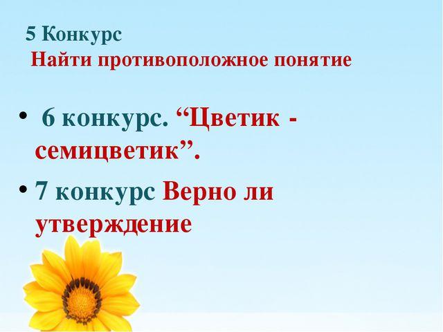 """5 Конкурс Найти противоположное понятие 6 конкурс. """"Цветик - семицветик"""". 7 к..."""