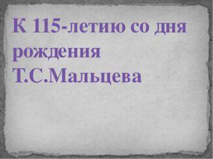 К 115-летию со дня рождения Т.С.Мальцева