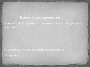 Презентацию подготовила: Данилова И.М. – учитель русского языка и литературы