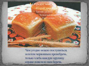 Чем угодно можно поступиться, золотом червонным пренебречь, только хлеба каж