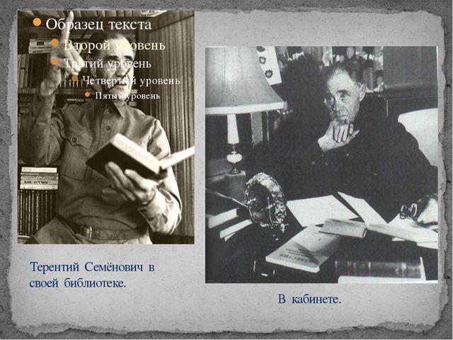 Терентий Семёнович в своей библиотеке. В кабинете.