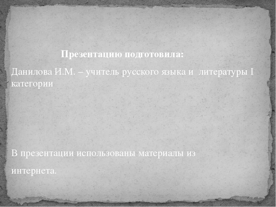 Презентацию подготовила: Данилова И.М. – учитель русского языка и литературы...