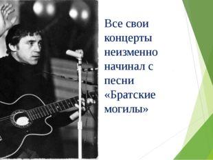 Все свои концерты неизменно начинал с песни «Братские могилы»