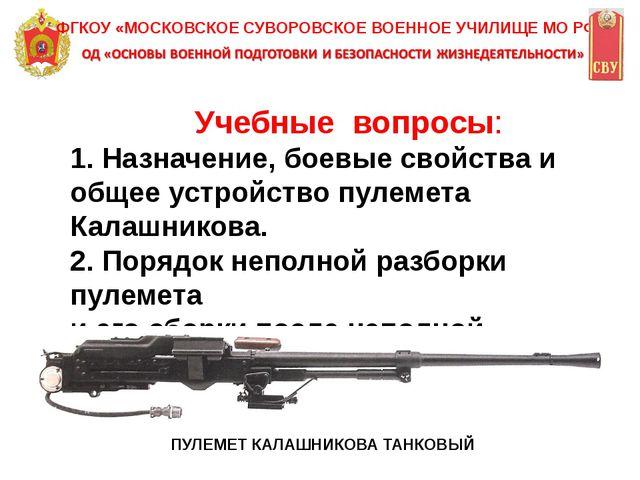Учебные вопросы: 1. Назначение, боевые свойства и общее устройство пулемета...