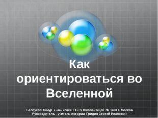 Как ориентироваться во Вселенной Белоусов Тимур 7 «А» класс ГБОУ Школа-Лицей