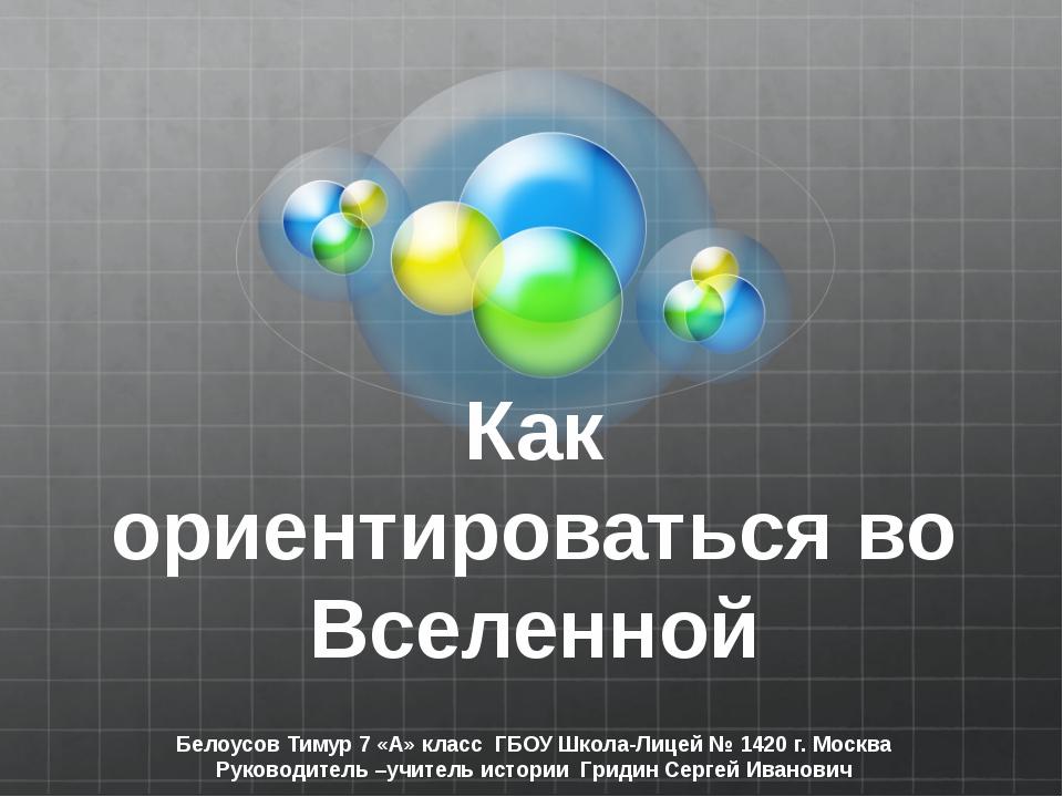 Как ориентироваться во Вселенной Белоусов Тимур 7 «А» класс ГБОУ Школа-Лицей...