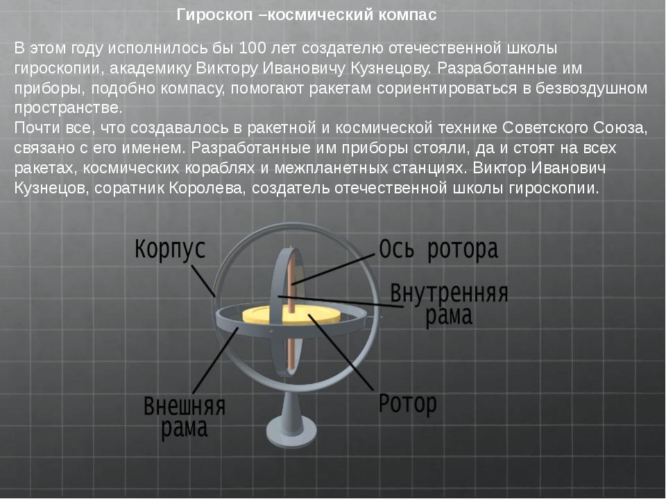 Гироскоп –космический компас В этом году исполнилось бы 100 лет создателю оте...
