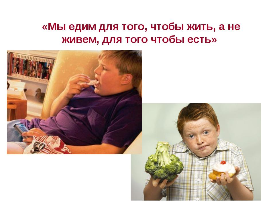 «Мы едим для того, чтобы жить, а не живем, для того чтобы есть»