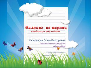 Валяние из шерсти методические рекомендации Карепанова Ольга Викторовна Педаг