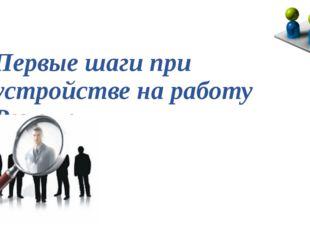 Первые шаги при устройстве на работу Резюме В современном мире поиск работы б