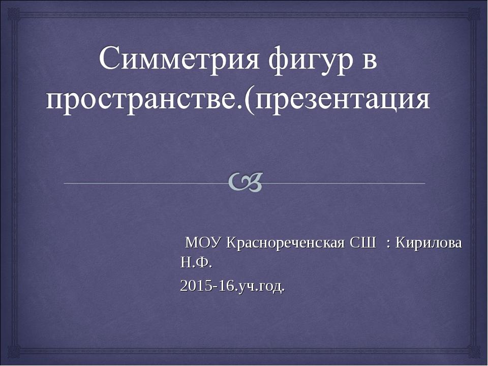 МОУ Краснореченская СШ : Кирилова Н.Ф. 2015-16.уч.год.