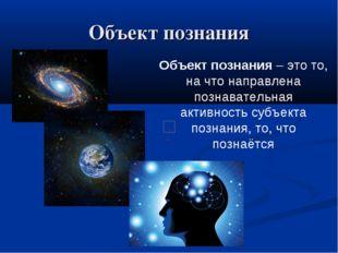 Объект познания Объект познания – это то, на что направлена познавательная ак