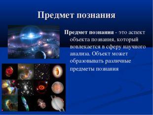 Предмет познания Предмет познания - это аспект объекта познания, который вовл
