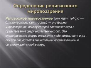 Религиозное мировоззрение (от лат. religio — благочестие, святость) — это фор