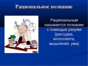 Рациональное познание Рациональным называется познание с помощью разума (расс