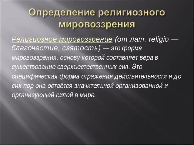 Религиозное мировоззрение (от лат. religio — благочестие, святость) — это фор...