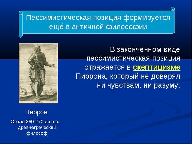 Пессимистическая позиция формируется ещё в античной философии Пиррон Около 36...