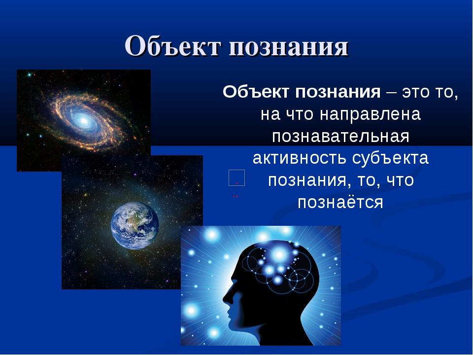Объект познания Объект познания – это то, на что направлена познавательная ак...