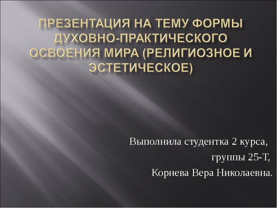 Выполнила студентка 2 курса, группы 25-Т, Корнева Вера Николаевна.