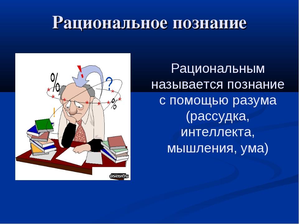 Рациональное познание Рациональным называется познание с помощью разума (расс...