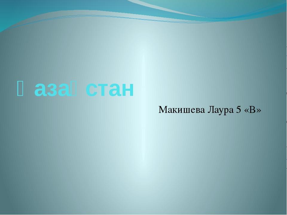 Қазақстан Макишева Лаура 5 «В»