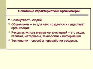 Основные характеристики организации Совокупность людей Общая цель – то для че