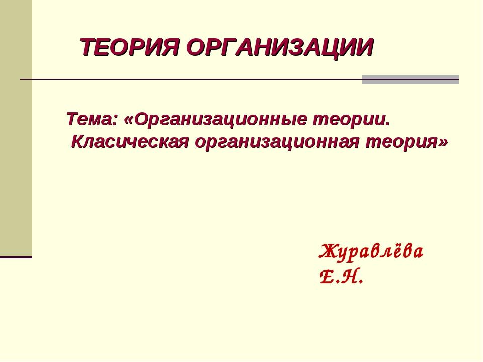 ТЕОРИЯ ОРГАНИЗАЦИИ Тема: «Организационные теории. Класическая организационная...