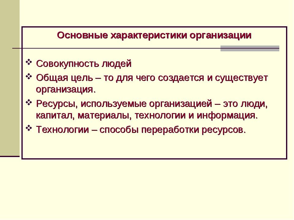 Основные характеристики организации Совокупность людей Общая цель – то для че...