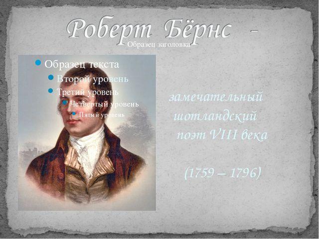 замечательный шотландский поэт VIII века (1759 – 1796) Немало ждет его обид,...