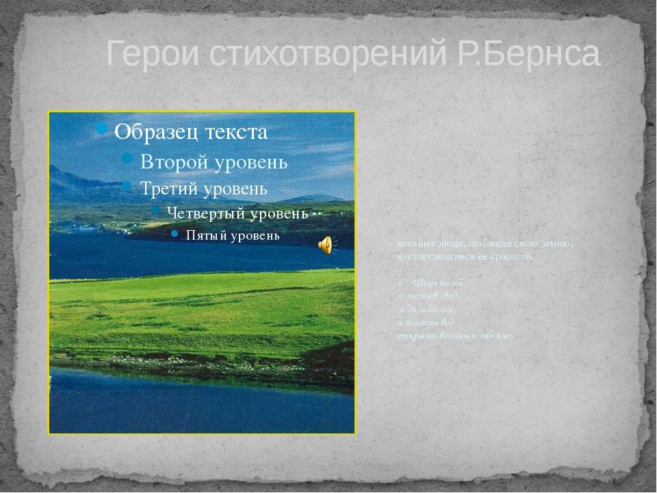 Герои стихотворений Р.Бернса вольные люди, любящие свою землю, восторгающиес...