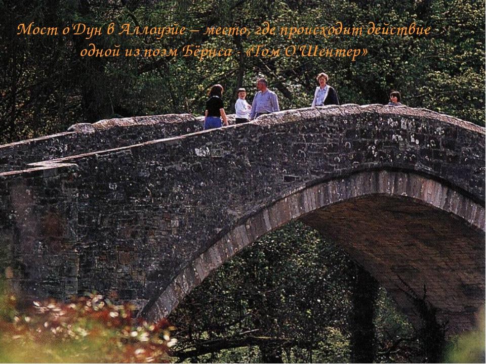 Мост о'Дун в Аллоуэйе – место, где происходит действие одной из поэм Бёрнса...