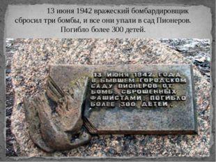 13 июня 1942 вражеский бомбардировщик сбросил три бомбы, и все они упали в с