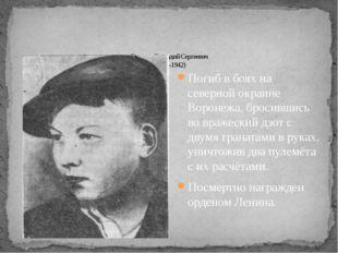 Погиб в боях на северной окраине Воронежа, бросившись во вражеский дзот с дву