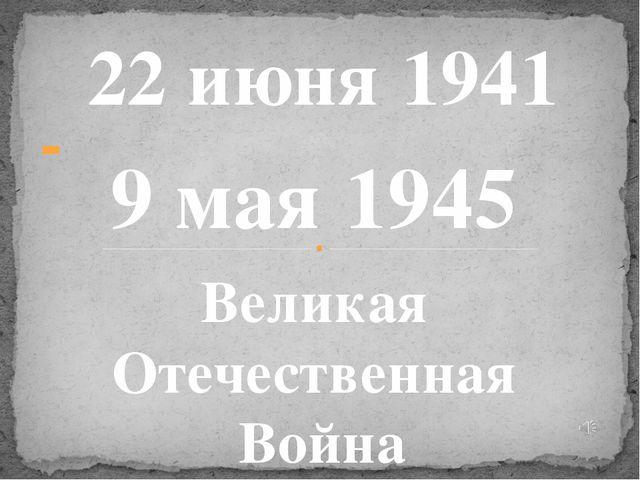 - 22 июня 1941 9 мая 1945 Великая Отечественная Война