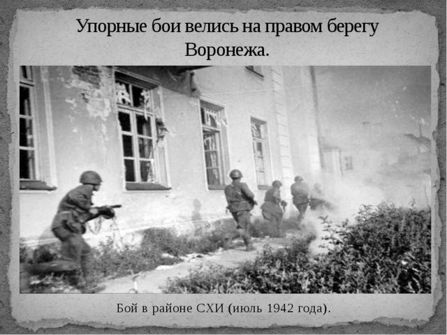 Упорные бои велись на правом берегу Воронежа. Бойв районеСХИ (июль 1942 год...