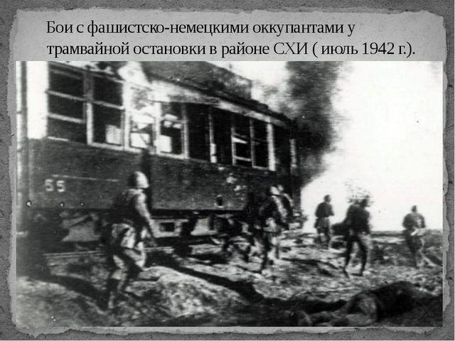 Боис фашистско-немецкими оккупантами у трамвайной остановки в районеСХИ (и...