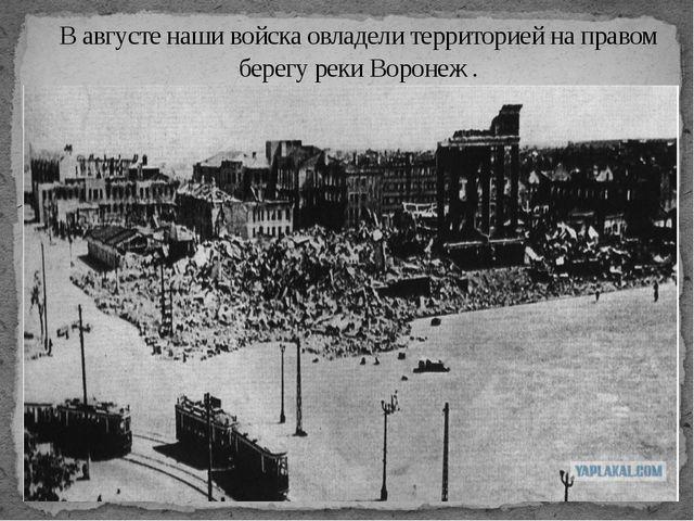 В августе наши войска овладели территорией на правом берегу реки Воронеж .