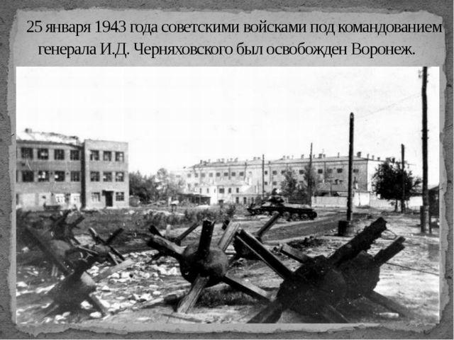 25 января 1943 года советскими войсками под командованием генерала И.Д. Чер...