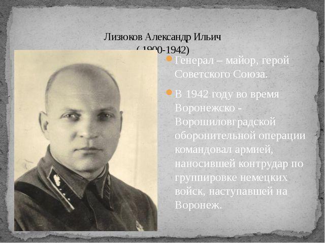Генерал – майор, герой Советского Союза. В 1942 году во время Воронежско - Во...