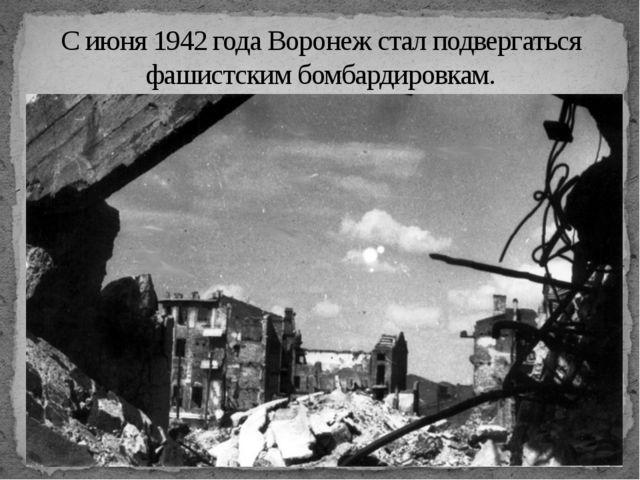 С июня 1942 года Воронеж стал подвергаться фашистским бомбардировкам.