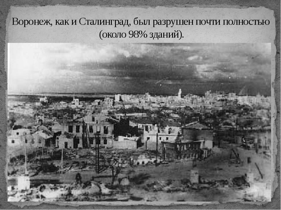 Воронеж, как и Сталинград, был разрушен почти полностью (около 98% зданий).