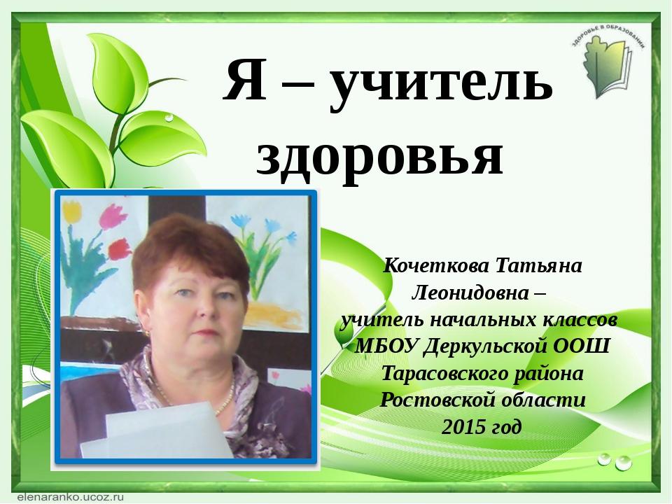 Я – учитель здоровья Кочеткова Татьяна Леонидовна – учитель начальных классо...