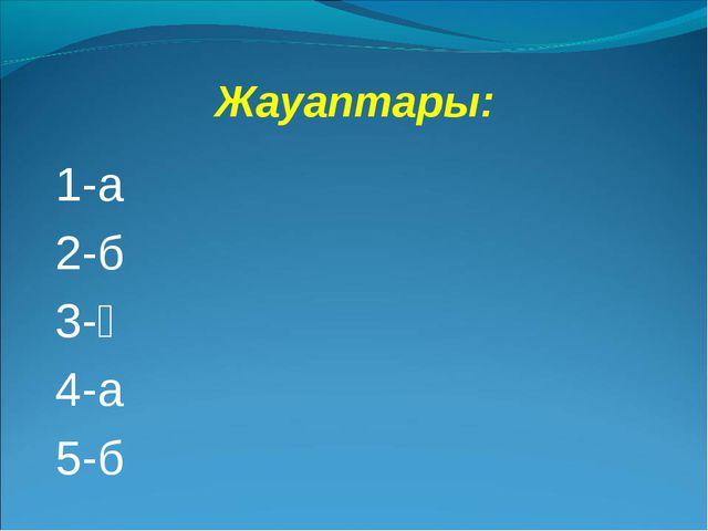 Жауаптары: 1-а 2-б 3-ә 4-а 5-б